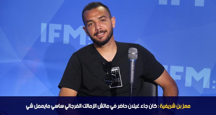 معز بن شريفية : كان جاء غيلان حاضر في ماتش الزمالك فرجاني ساسي ما يعمل شي
