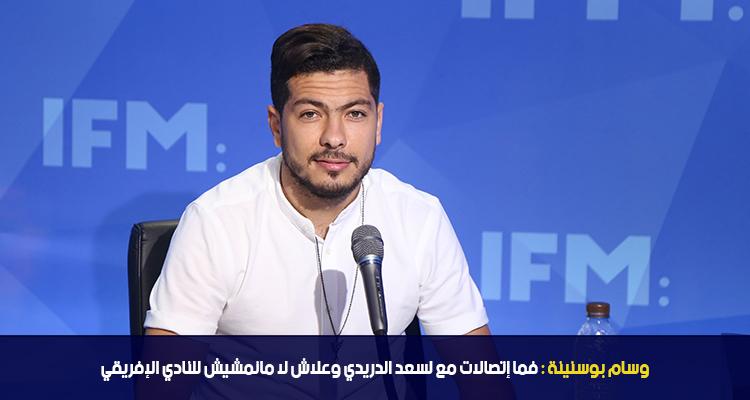وسام بوسنينة يؤكد : فما اتصالات مع لسعيد الدريدي و علاش لا مانمشيش للنادي الافريقي