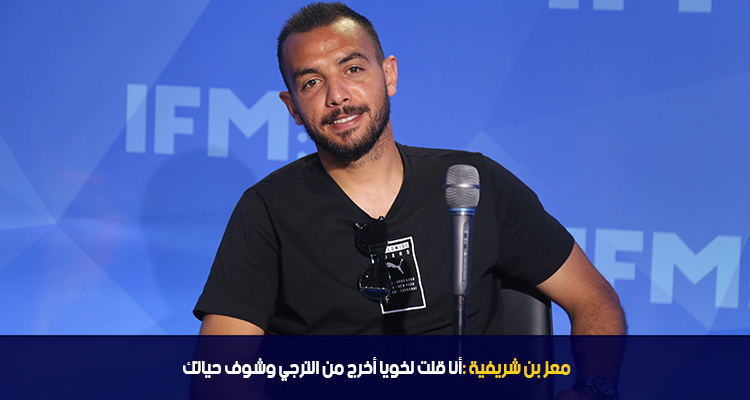 معز بن شريفية : أنا قلت لخويا أخرج من الترجي شوف حياتك