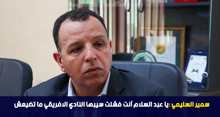 سمير السليمي : يا عبد السلام أنت فشلت سيبها النادي الافريقي ما تضيعش