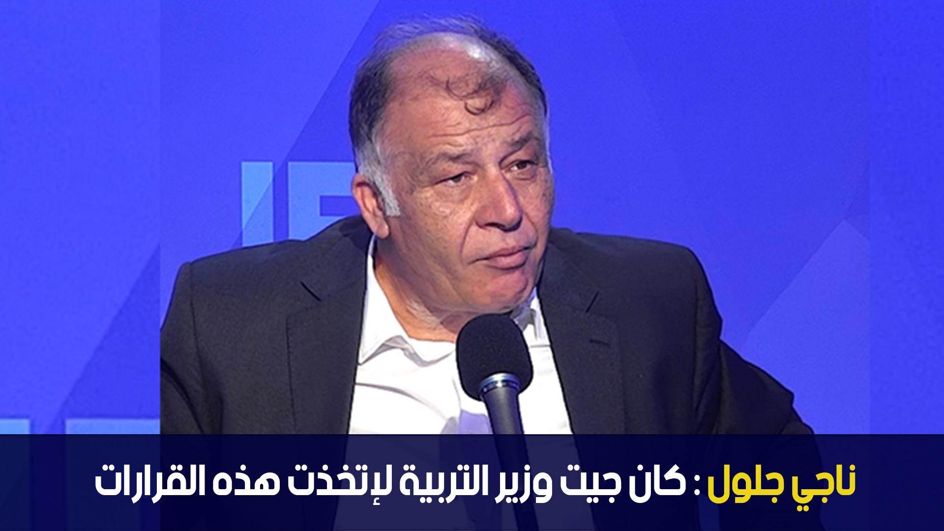 ناجي جلول : كان جيت وزير التربية لإتخذت هذه القرارات