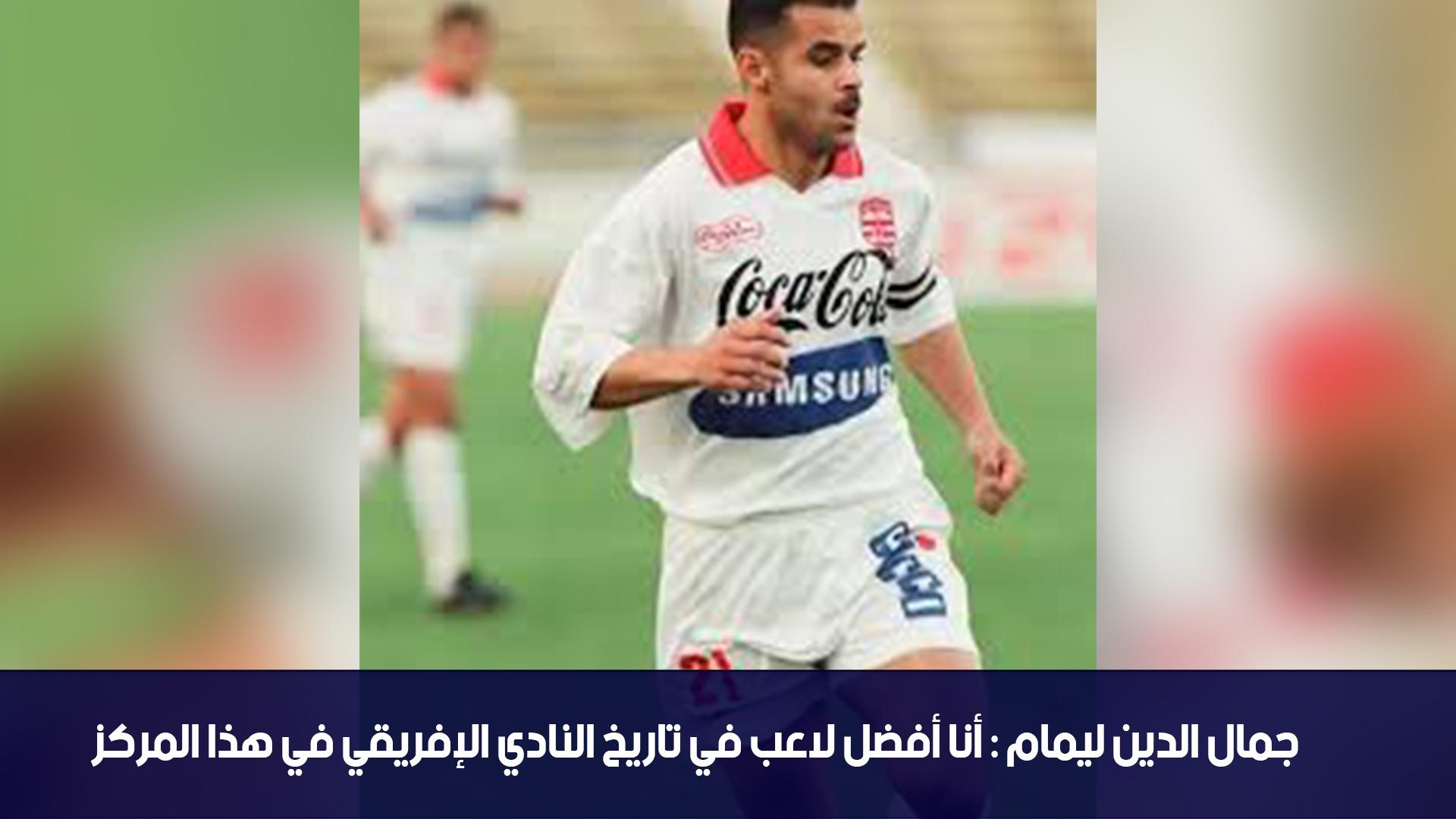 جمال الدين ليمام : أنا أفضل لاعب في تاريخ النادي الإفريقي في هذا المركز