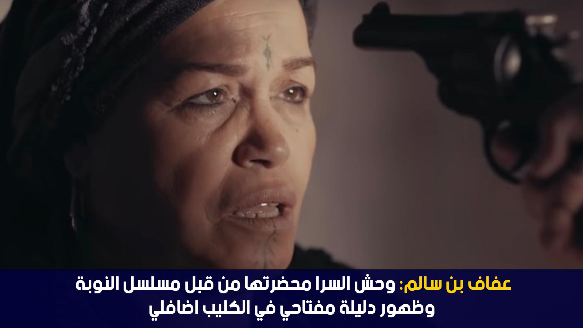 عفاف بن سالم : وحش السرا محضرتها من قبل مسلسل النوبة و ظهور دليلة المفتاحي في الكليب اضافيا