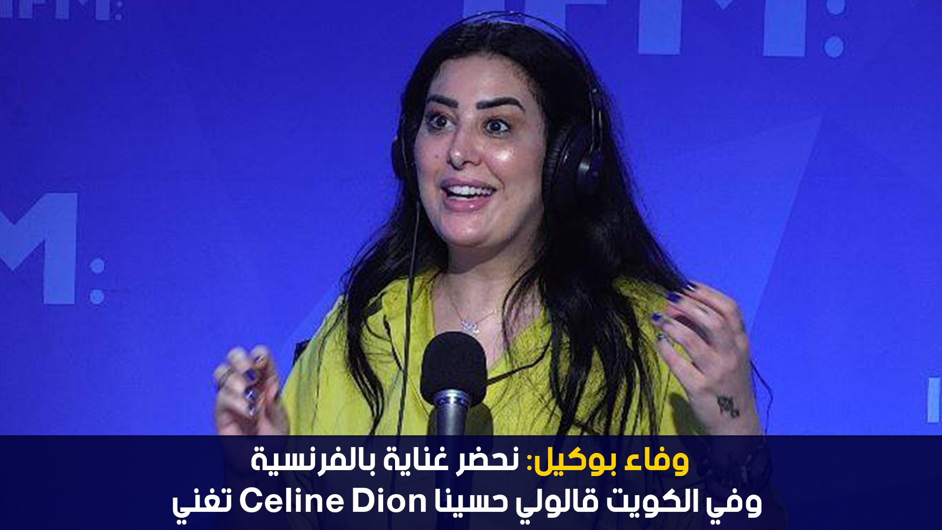 وفاء بوكيل:نحضر غناية بالفرنسية وفي الكويت قالولي حسينا Céline dion تغني