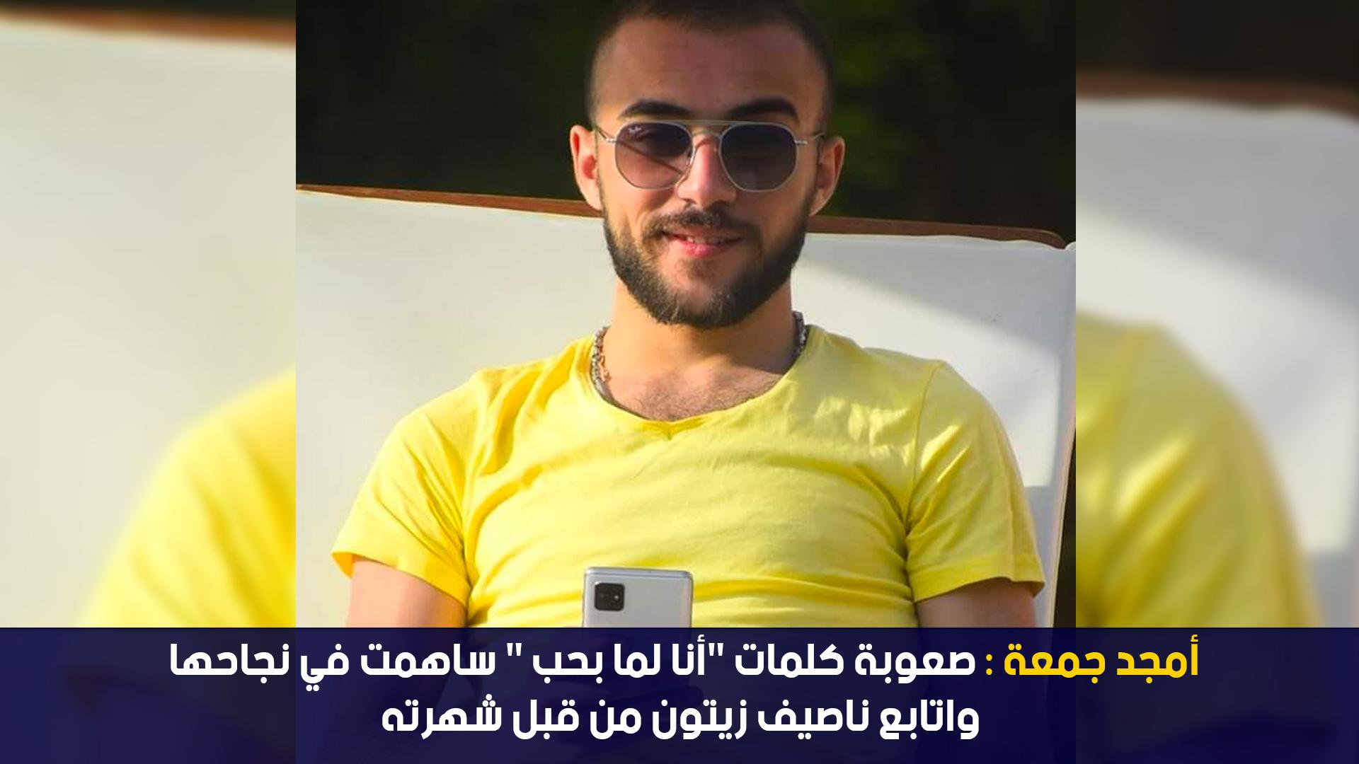 """أمجد جمعة :صعوبة كلمات """"أنا لما بحب"""" ساهمت في نجاحها واتابع ناصيف زيتون من قبل شهرته"""