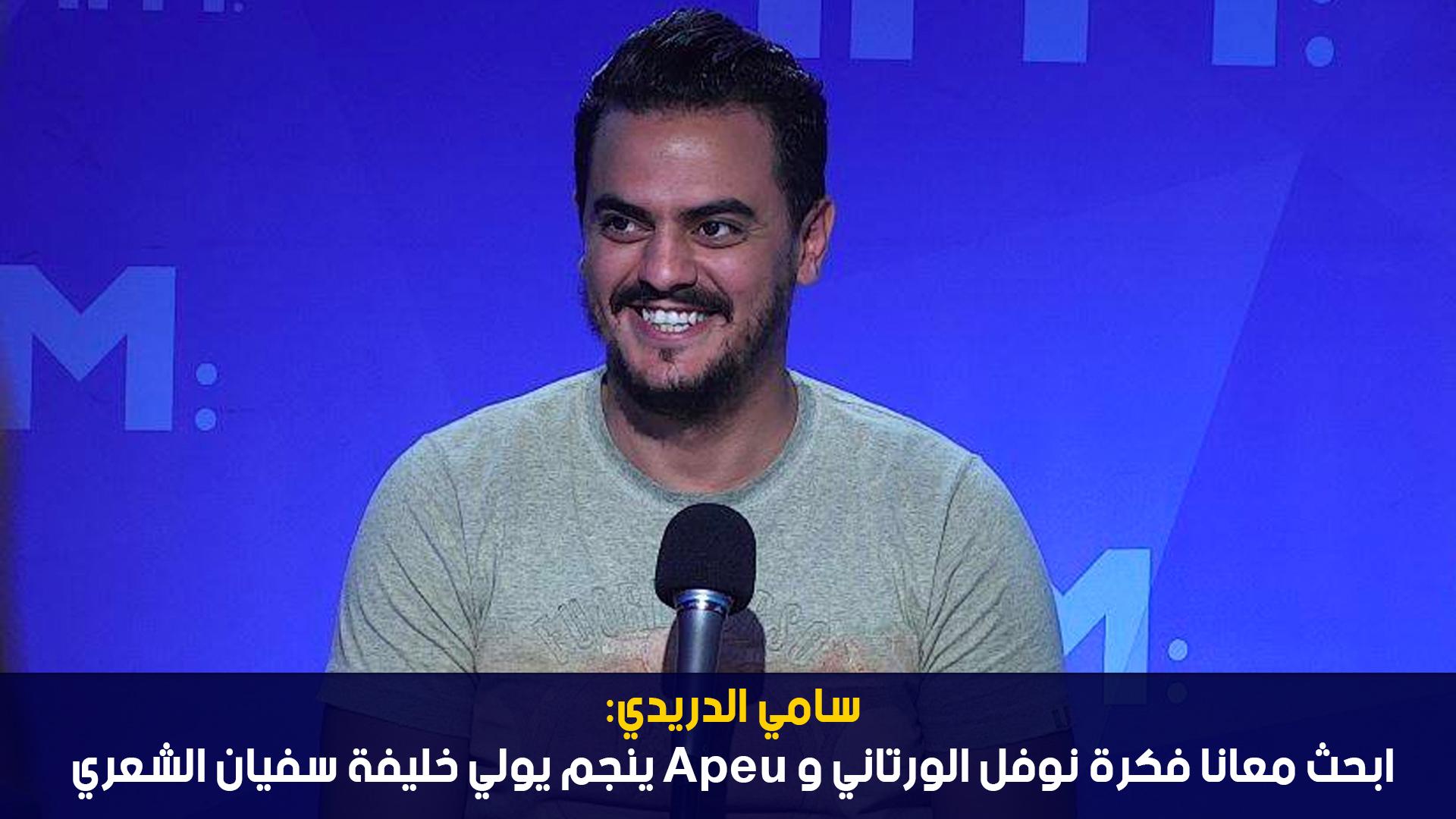 سامي الدريدي: ابحث معانا فكرة نوفل الورتاني وApeu ينجم يولي خليفة سفيان الشعري