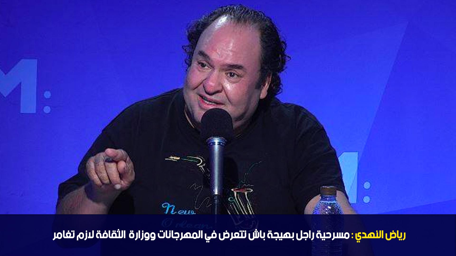 رياض النهدي:مسرحية راجل بهيجة باش تتعرض في المهرجانات ووزارة الثقافة لازم تغامر