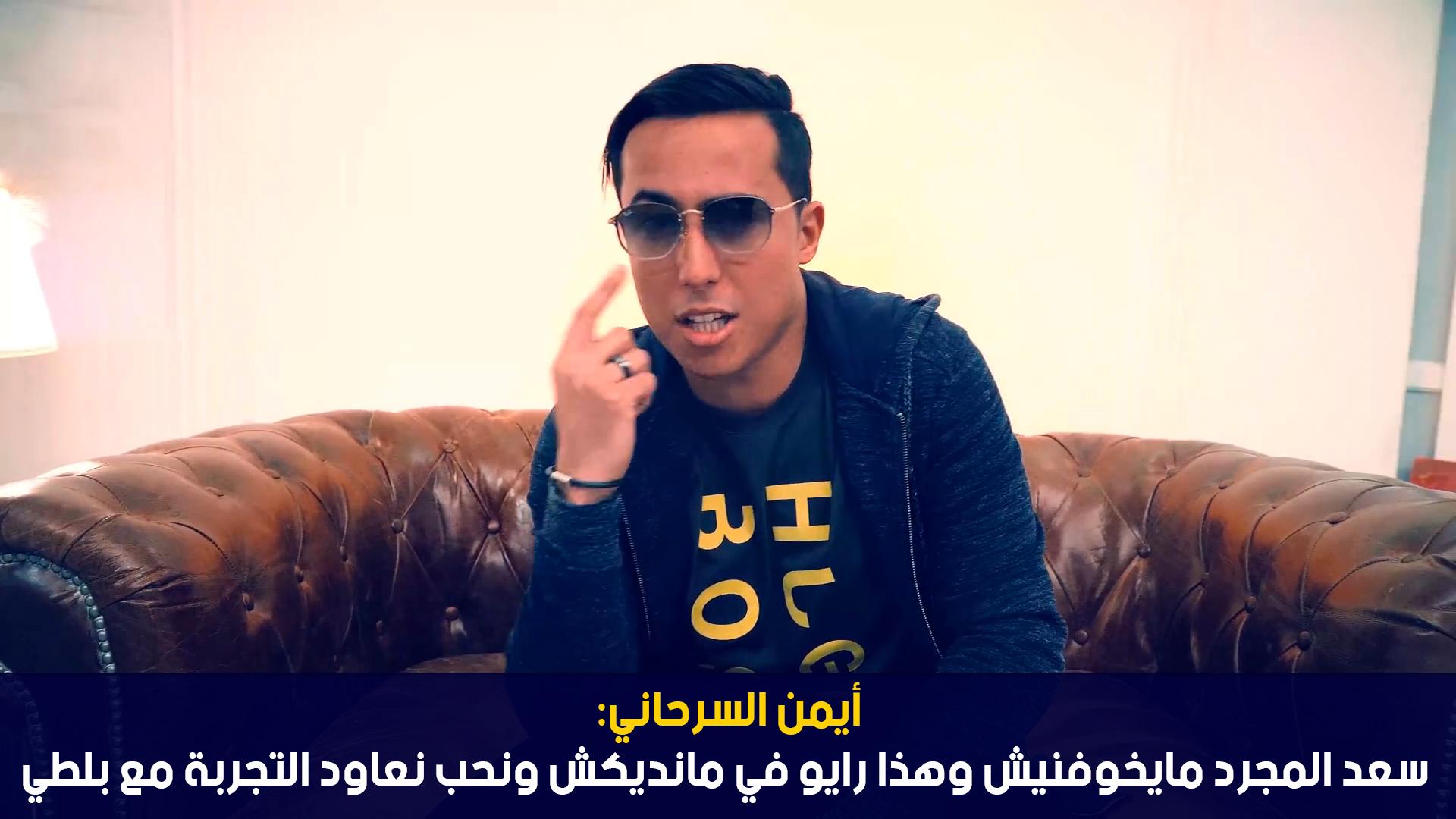 أيمن السرحاني: سعد المجرد مايخوفنيش وهذا رايو في مانديكش ونحب نعاود التجربة مع بلطي