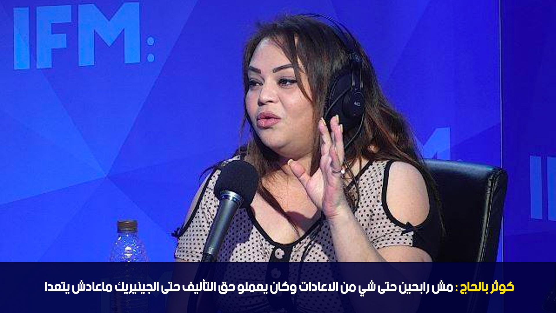 كوثر بالحاج:مش رابحين حتى شي من الاعادات وكان يعملو حق التأليف حتى الجينيريك ماعادش يتعدا