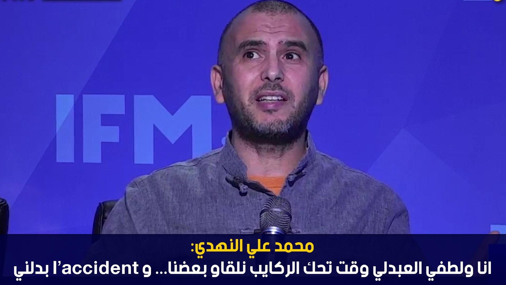 محمد علي النهدي: انا ولطفي العبدلي وقت تحك الركايب نلقاو بعضنا... و l'accident بدلني