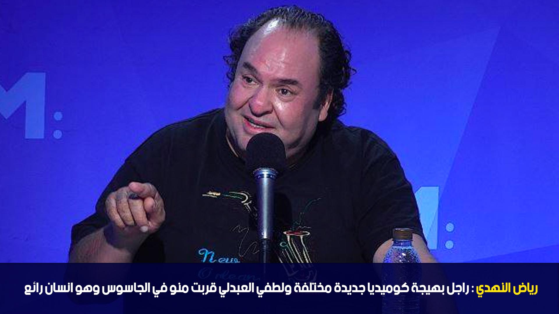 رياض النهدي :راجل بهيجة كوميديا جديدة مختلفة ولطفي العبدلي قربت منو في الجاسوس وهو انسان رائع