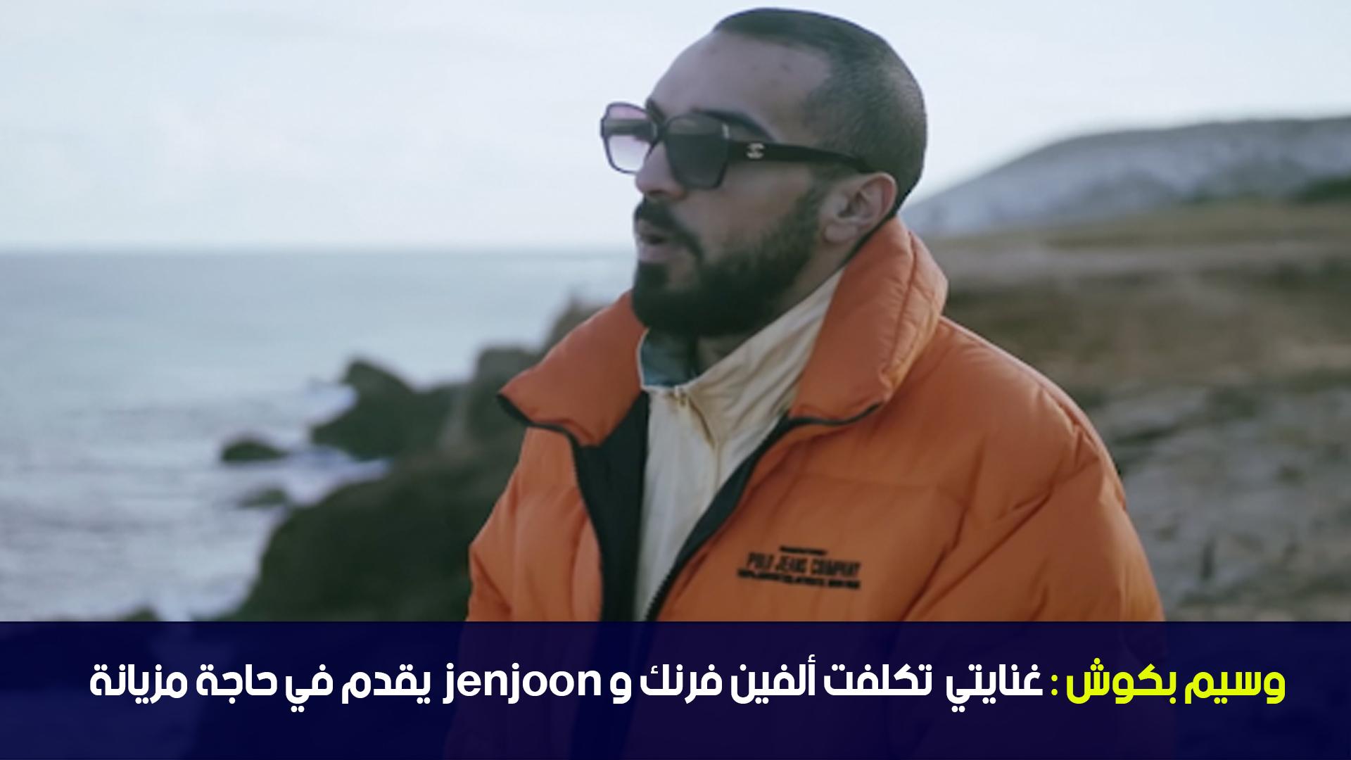 وسيم بكوش :غنايتي تكلفت ألفين فرنك و jenjoon يقدم في حاجة مزيانة