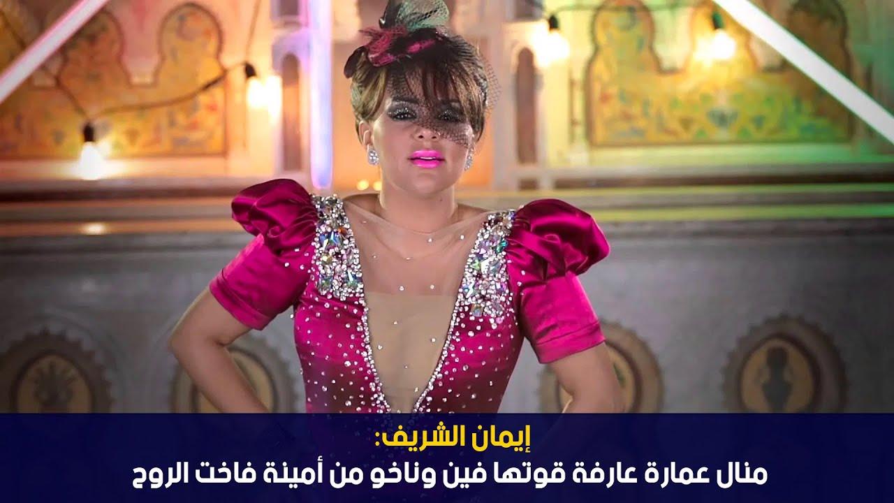 إيمان الشريف: منال عمارة عارفة قوتها فين وناخو من أمينة فاخت الروح