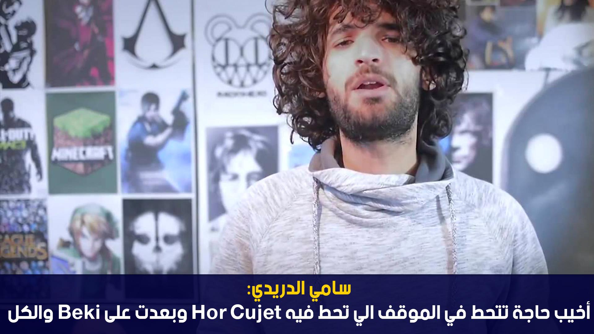 سامي الدريدي: أخيب حاجة تتحط في الموقف الي تحط فيه hor cujet وبعدت على Beki والكل
