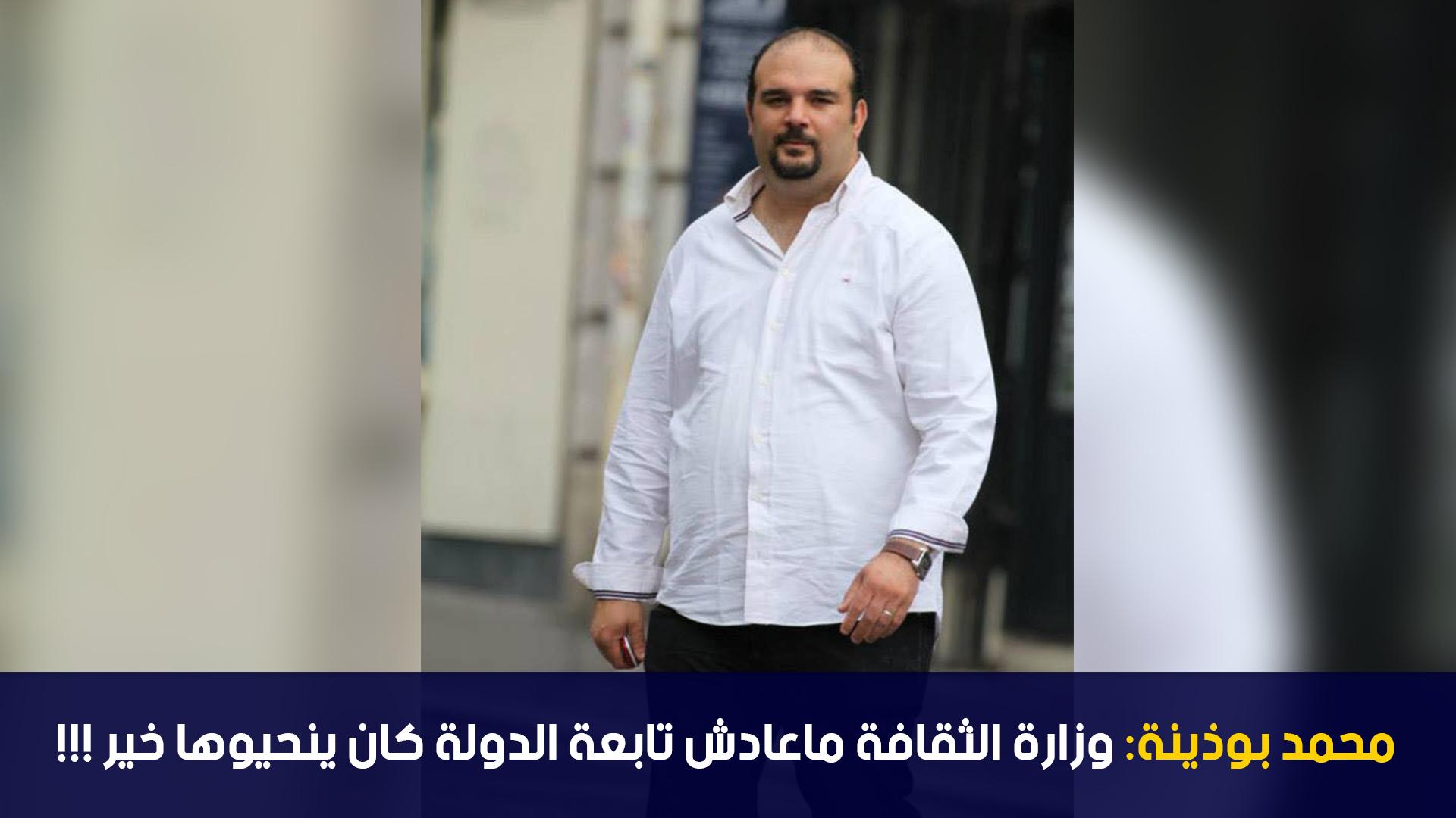 محمد بوذينة: وزارة الثقافة ماعادش تابعة الدولة كان ينحيوها خير !!!