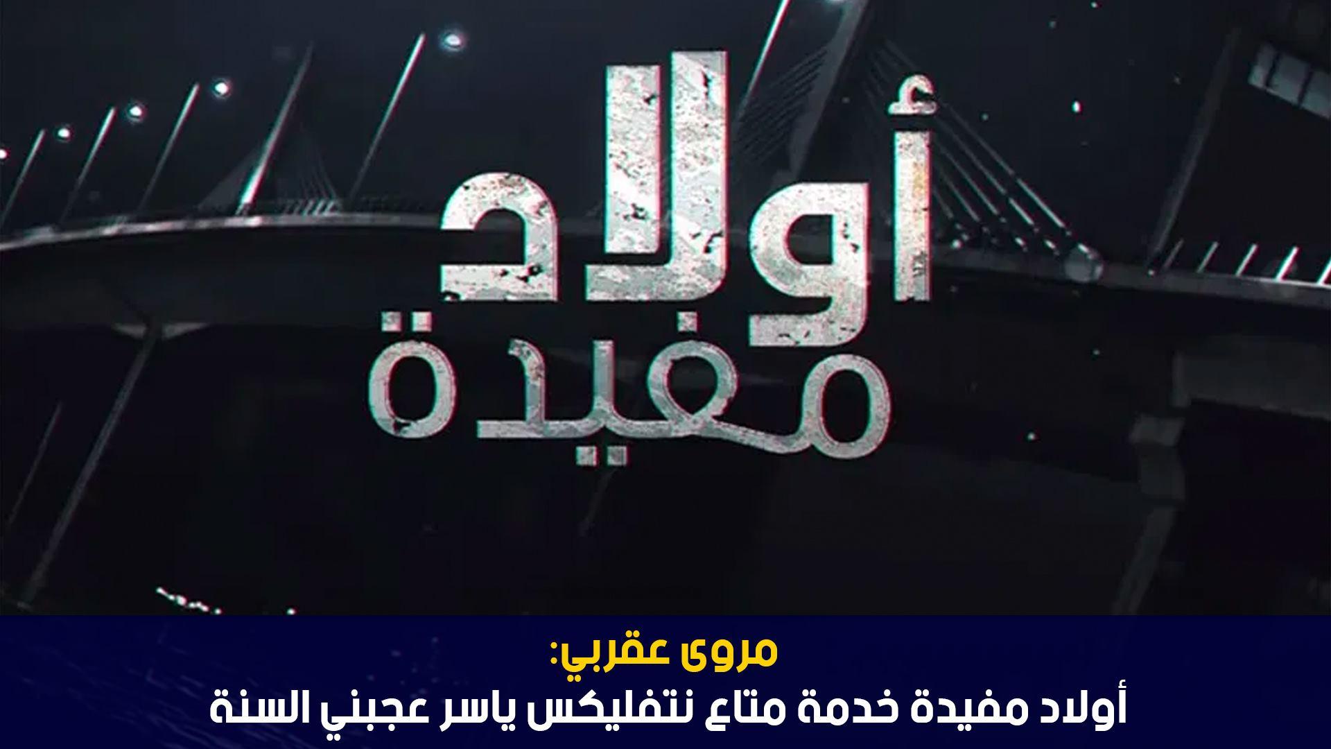 مروى العقربي:أولاد مفيدة خدمة متاع نتفليكس ياسر عجبني السنة