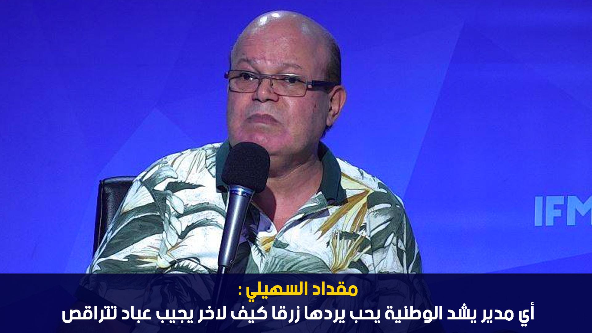 مقداد السهيلي: أي مدير يشد الوطنية يحب يردها زرقا كيف لاخر يجيب عباد تتراقص