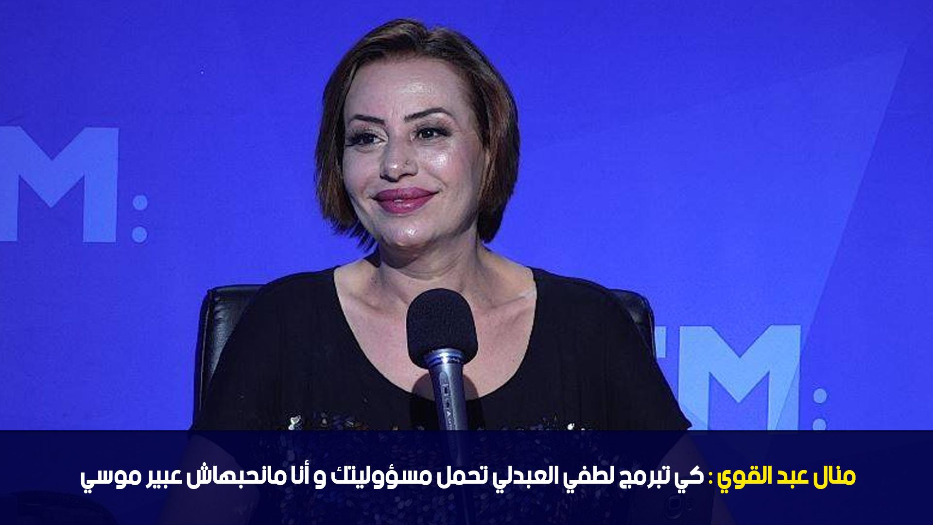 منال عبد القوي: كي تبرمج لطفي العبدلي تحمل مسؤوليتك و أنا مانحبهاش عبير موسي