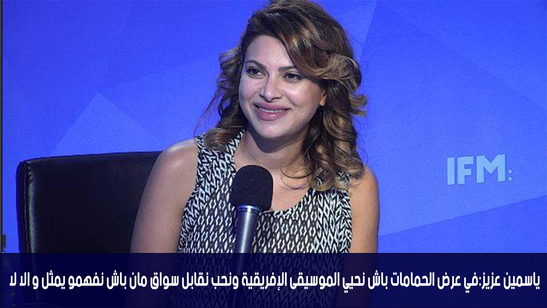 ياسمين عزيز:في عرض الحمامات باش نحيي الموسيقى الإفريقية ونحب نقابل سواغ مان باش نفهمو يمثل و الا لا
