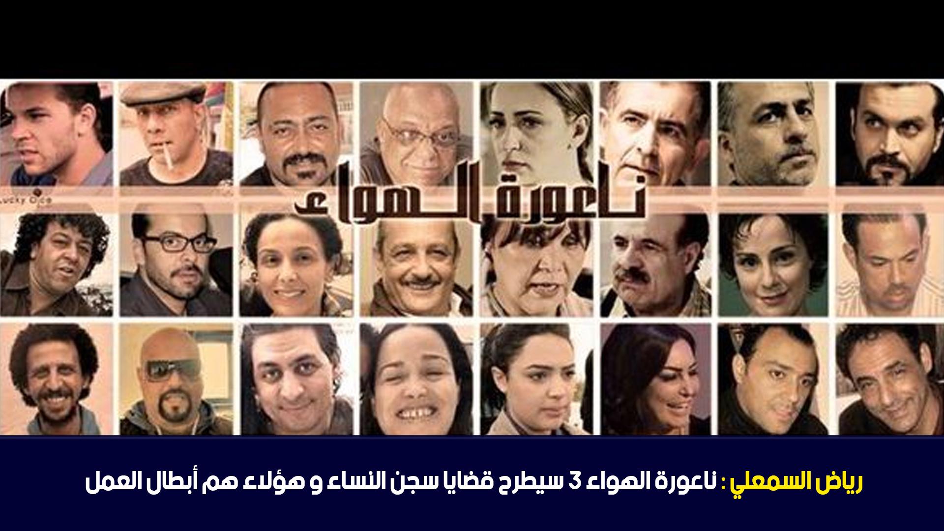 رياض السمعلي : ناعورة الهواء 3 سيطرح قضايا سجن النساء و هؤلاء هم أبطال العمل