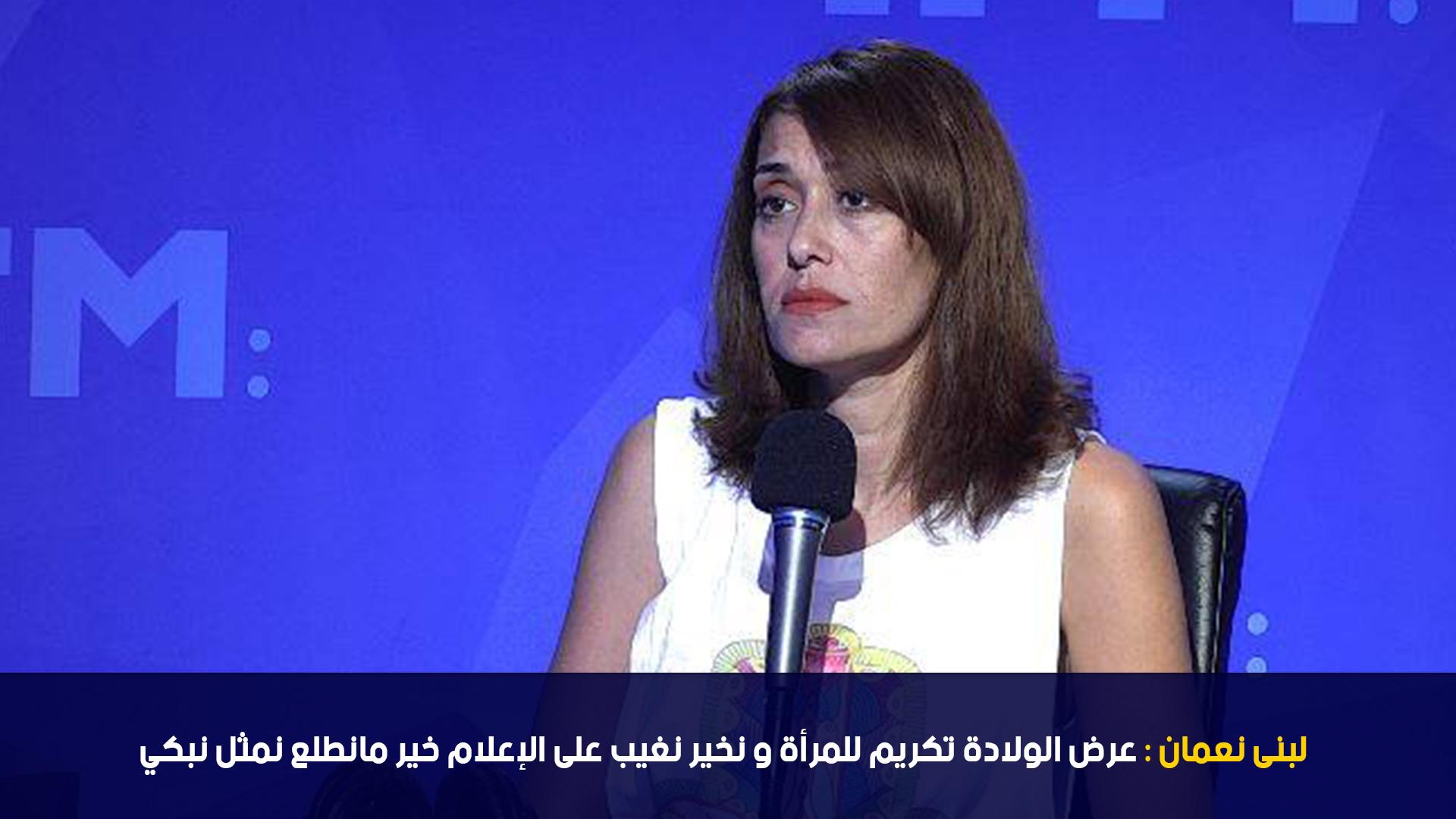 لبنى نعمان : عرض الولادة تكريم للمرأة و نخير نغيب على الإعلام خير مانطلع نمثل نبكي