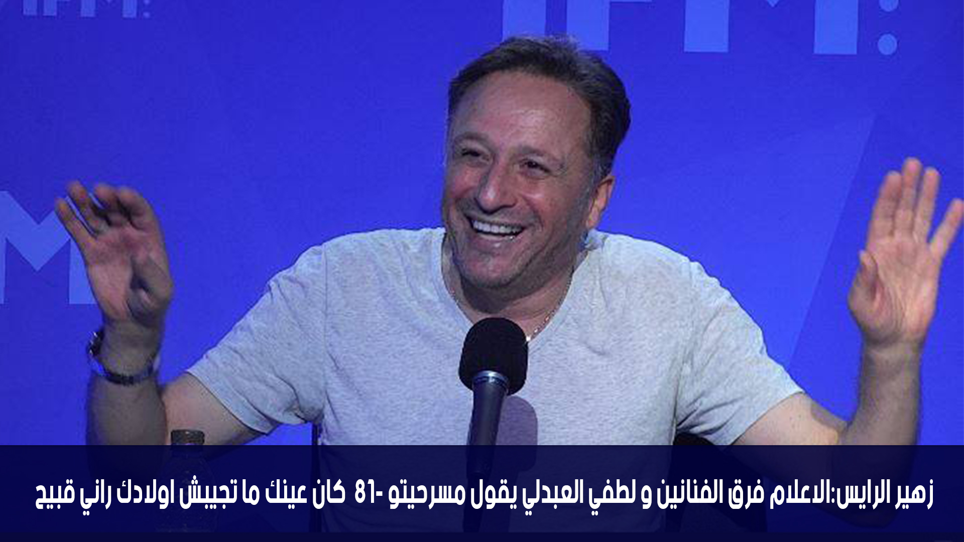 زهير الرايس:الاعلام فرق الفنانين و لطفي العبدلي يقول مسرحيتو -18 كان عينك ما تجيبش اولادك راني قبيح