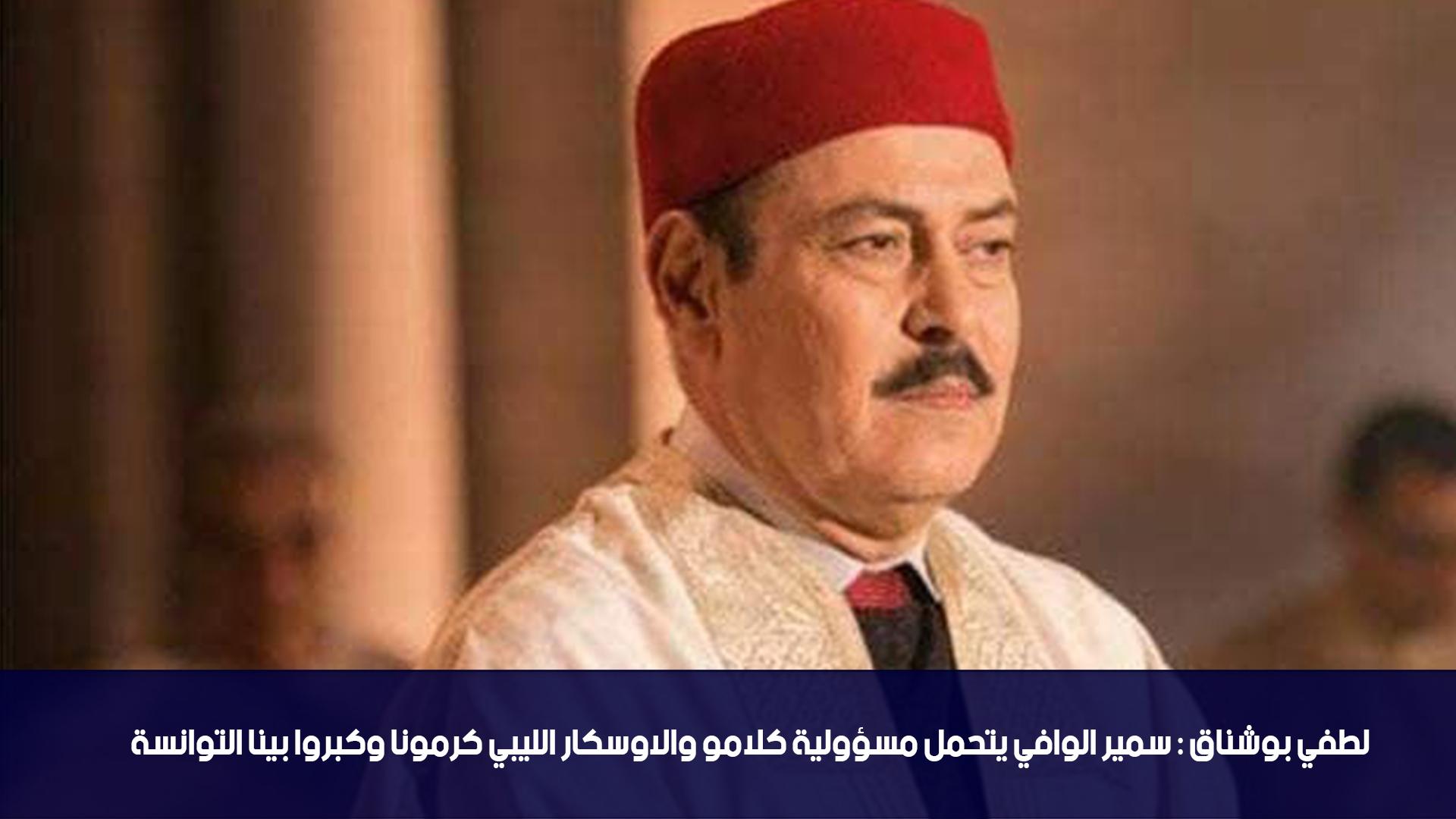لطفي بوشناق:سمير الوافي يتحمل مسؤولية كلامو والاوسكار الليبي كرمونا وكبروا بينا التوانسة