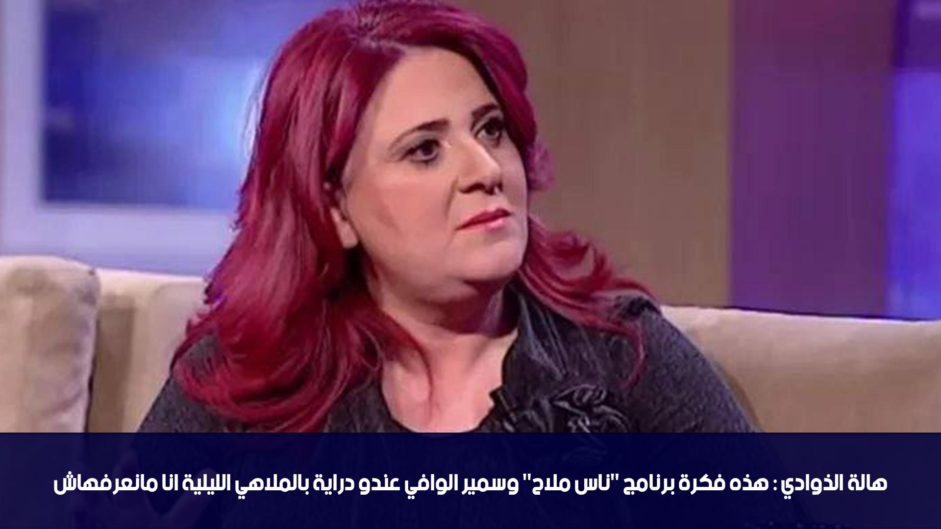 """هالة الذوادي:هذه فكرة برنامج """"ناس ملاح"""" وسمير الوافي عندو دراية بالملاهي الليلية انا مانعرفهاش"""
