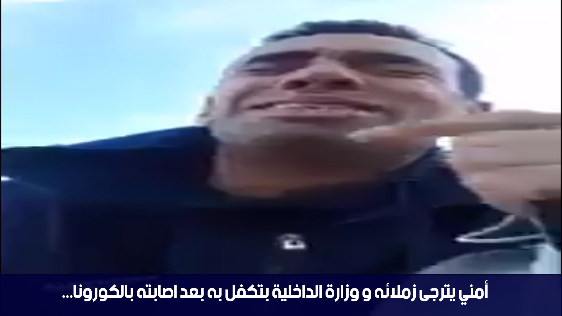 أمني يترجى زملائه و وزارة الداخلية بتكفل به بعد اصابته بالكورونا...