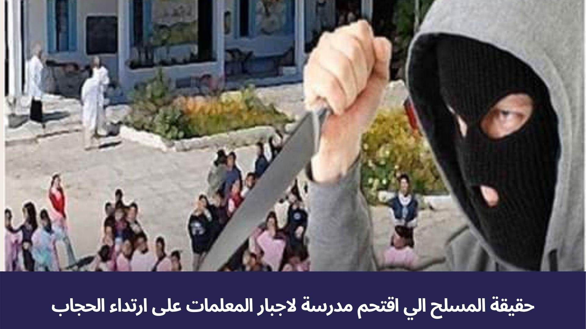حقيقة المسلح الي اقتحم مدرسة لاجبار المعلمات على ارتداء الحجاب