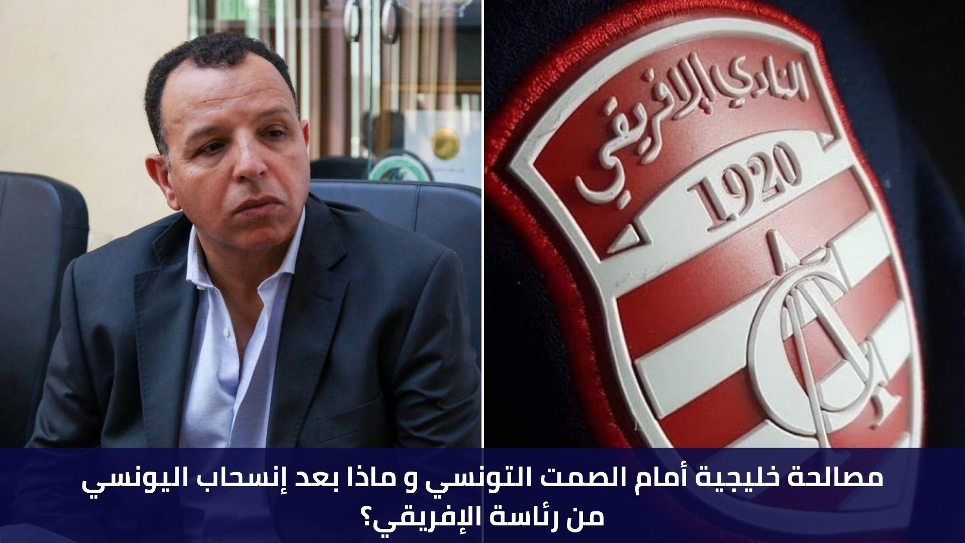 مصالحة خليجية أمام الصمت التونسي و ماذا بعد إنسحاب اليونسي من رئاسة الإفريقي؟