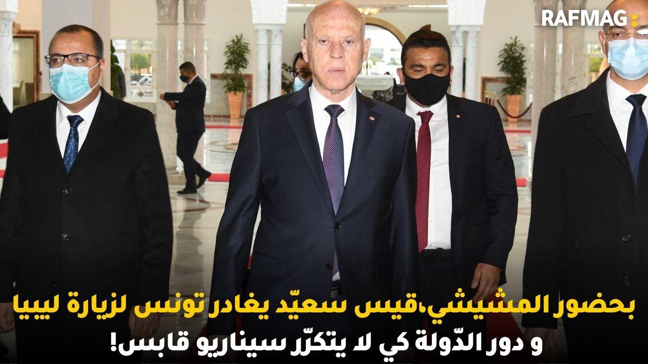 بحضور المشيشي،قيس سعيّد يغادر تونس لزيارة ليبياو دور الدّولة كي لا يتكرّر سيناريو قابس!