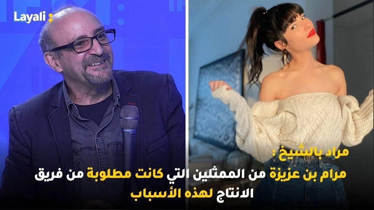 مراد بالشيخ : مرام بن عزيزة من الممثلين التي كانت مطلوبة من فريق الانتاج لهذه الأسباب