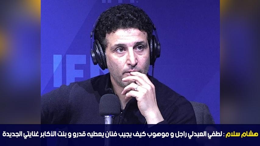 هشام سلام: لطفي العبدلي راجل و موهوب كيف يجيب فنان يعطيه قدرو و بنت الأكابر غنايتي الجديدة