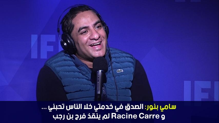سامي بنور: الصدق في خدمتي خلا الناس تحبني ...و Racine carré لم ينقذ فرح بن رجب