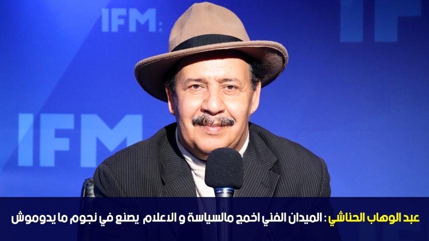 عبد الوهاب الحناشي: الميدان الفني اخمج مالسياسة و الاعلام  يصنع في نجوم ما يدوموش