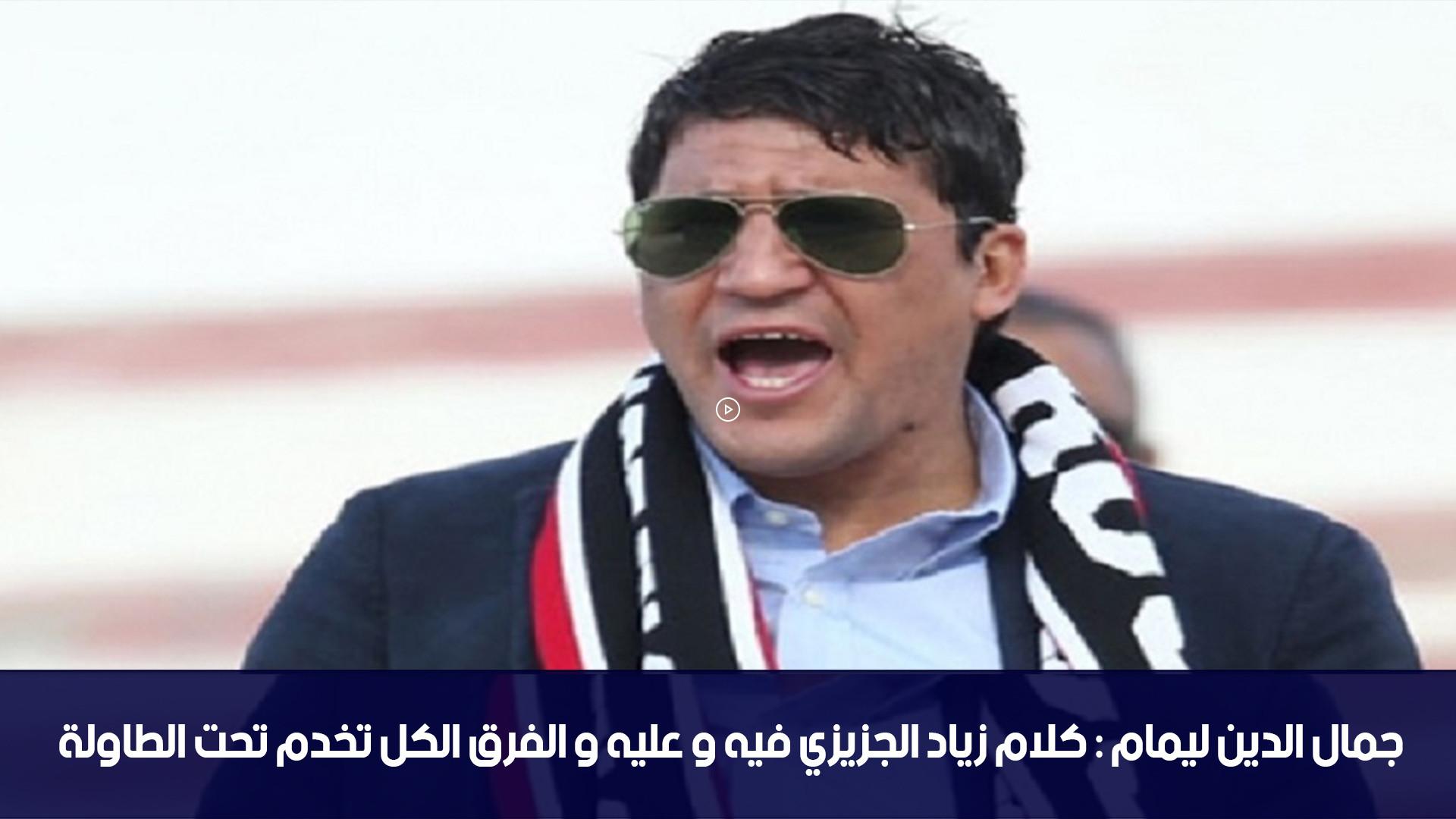 جمال الدين ليمام : كلام زياد الجزيزي فيه و عليه و الفرق الكل تخدم تحت الطاولة