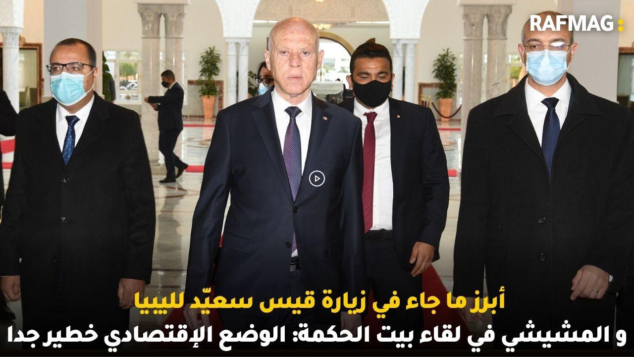 أبرز ما جاء في زيارة قيس سعيّد لليبيا و المشيشي في لقاء بيت الحكمة: الوضع الإقتصادي خطير جدا