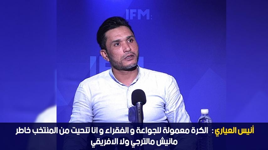 أنيس العياري: الكرة معمولة للجواعة و الفقراء و انا تنحيت من المنتخب خاطر مانيش مالترجي ولا الافريقي