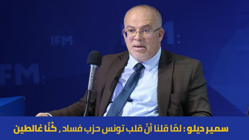 سمير ديلو : لمّا قلنا أنّ قلب تونس حزب فساد ، كُنّا غالطين