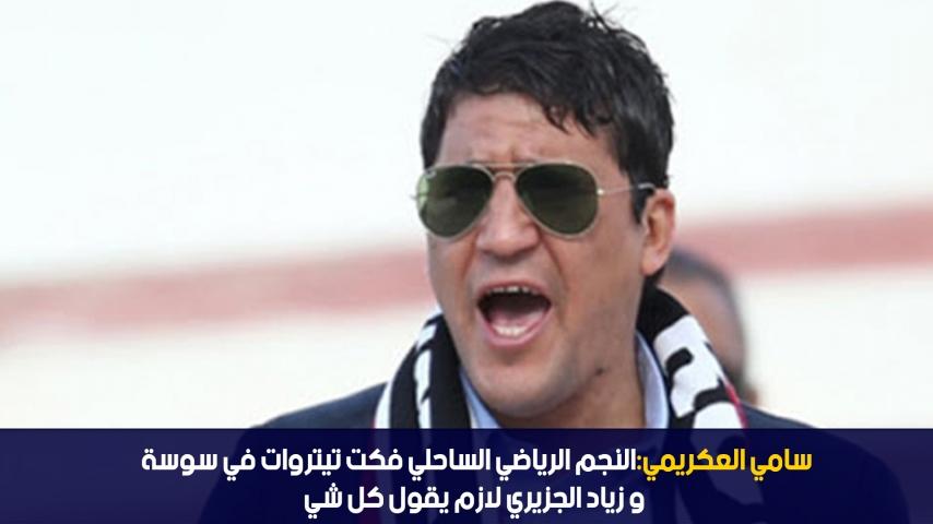 سامي العكريمي: النجم الرياضي الساحلي فكت تيتروات في سوسة و زياد الجزيري لازم يقول كل شي