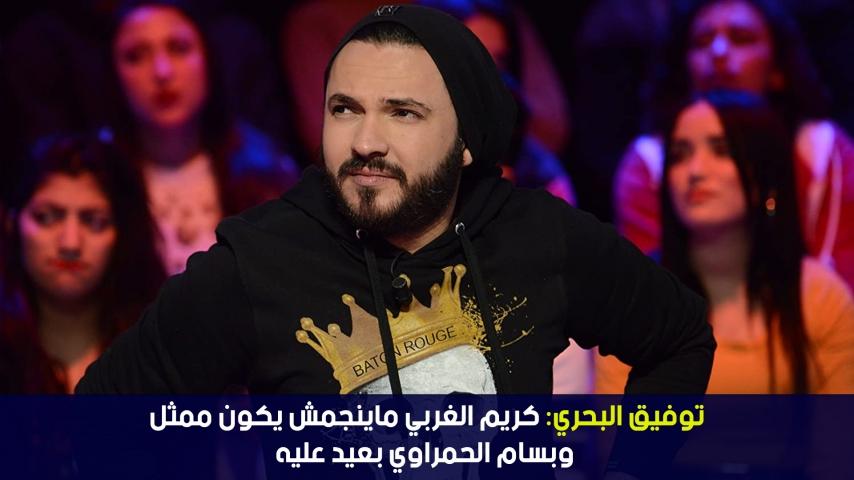 توفيق البحري: كريم الغربي ماينجمش يكون ممثل وبسام الحمراوي بعيد عليه