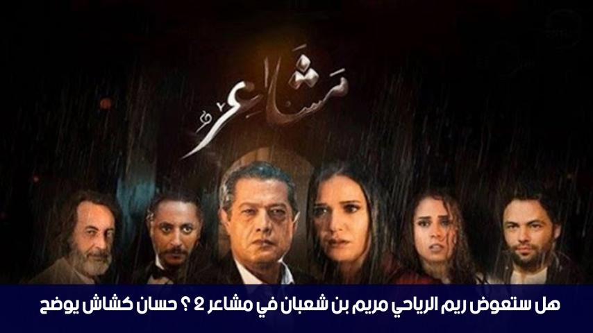 هل ستعوض ريم الرياحي مريم بن شعبان في مسلسل مشاعر 2 ؟ حسان كشاش يوضح