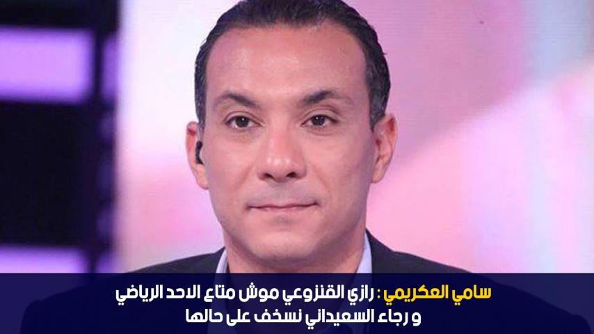 سامي العكريمي: رازي القنزوعي موش متاع الاحد الرياضي و رجاء السعيداني نسخف على حالها